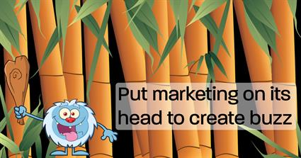 Put marketing on its head to create buzz