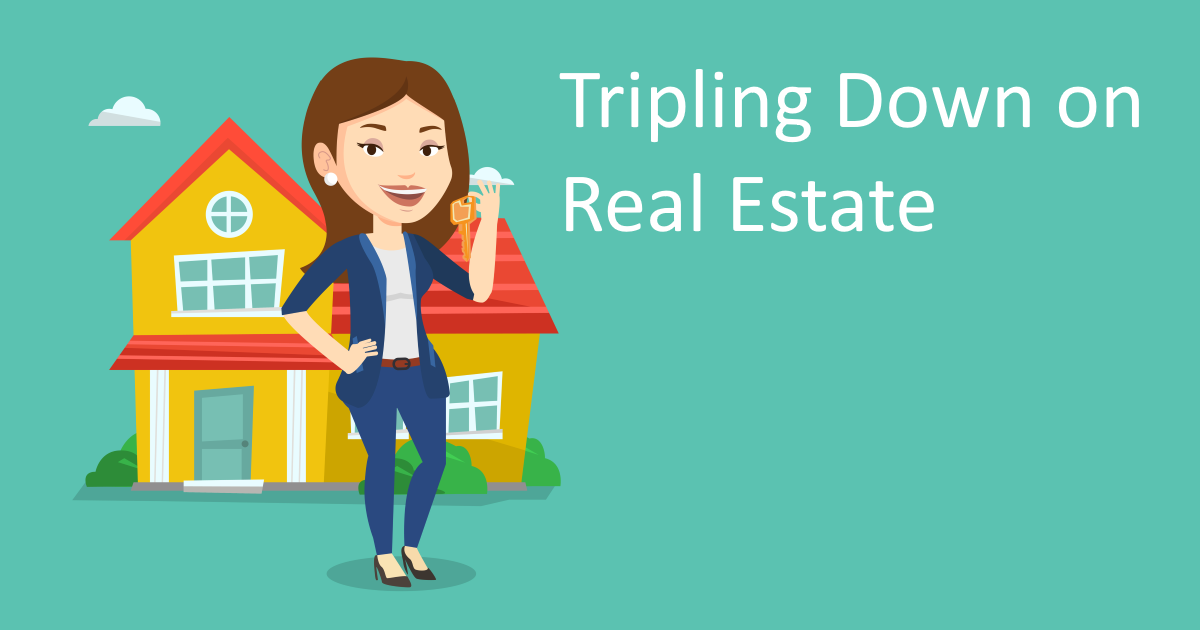 Tripling Down on Real Estate